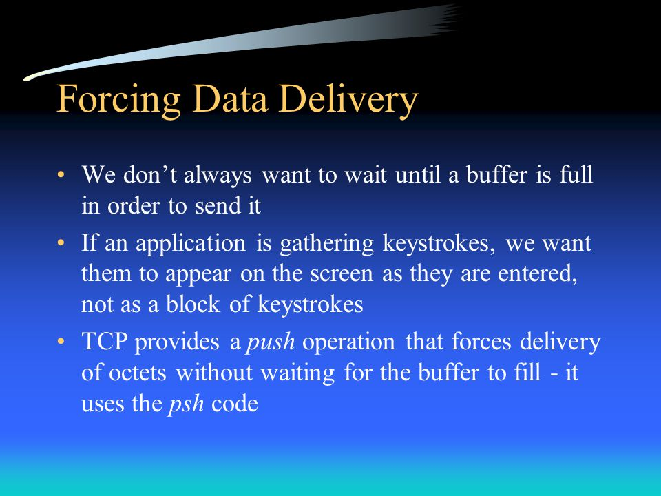 Forcing Data Delivery We don't always want to wait until a buffer is full in order to send it If an application is gathering keystrokes, we want them
