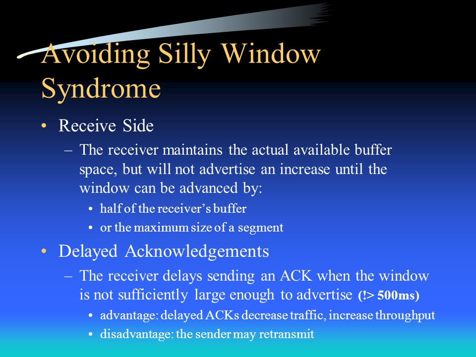 Avoiding Silly Window Syndrome Receive Side –The receiver maintains the actual available buffer space, but will not advertise an increase until the wi