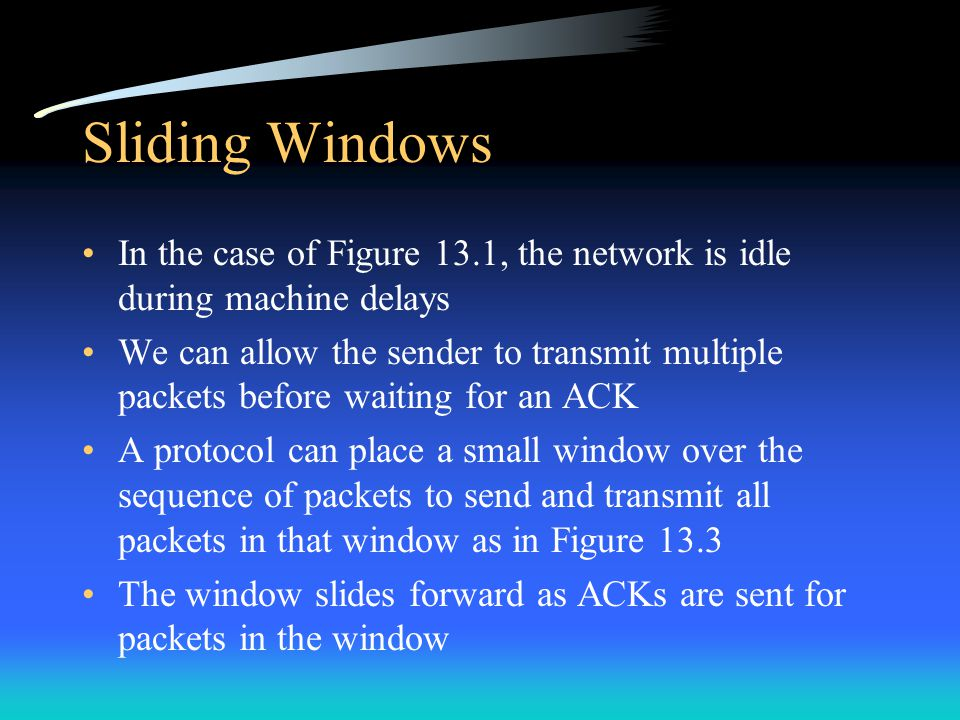 Sliding Windows The performance of sliding window protocols depends on: –the window size –the speed at which the network accepts packets See Figure 13.4 which timelines 3 packets A window of size one is just like a positive acknowledgement with retransmission, or PAR A steady state is reached when the sender can transmit packets as fast as the network can - the network is kept busy