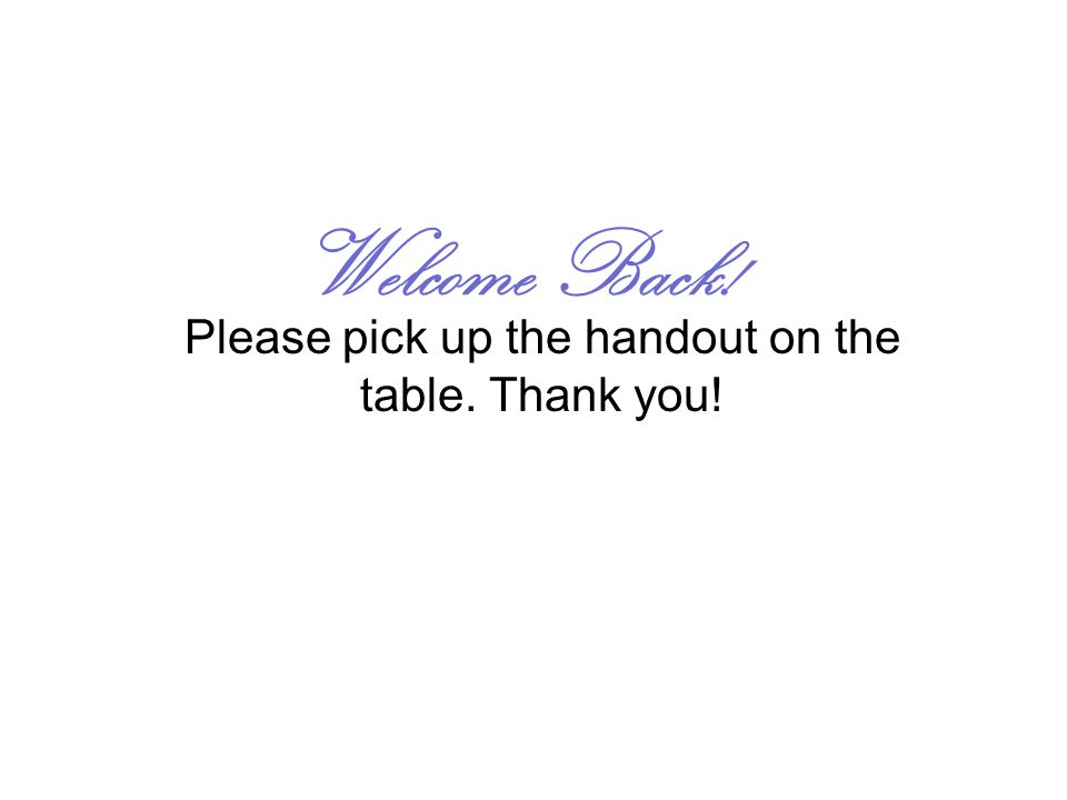 Welcome Back! Please pick up the handout on the table. Thank you!
