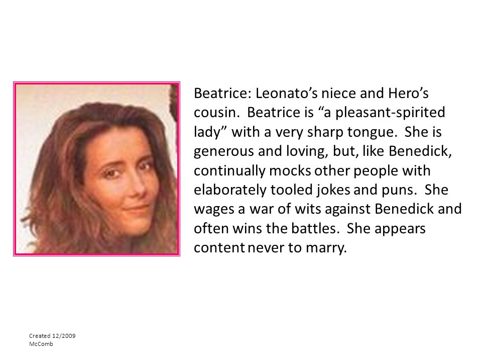 """Created 12/2009 McComb Beatrice: Leonato's niece and Hero's cousin. Beatrice is """"a pleasant-spirited lady"""" with a very sharp tongue. She is generous a"""