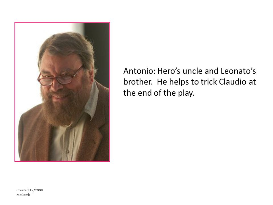 Created 12/2009 McComb Antonio: Hero's uncle and Leonato's brother. He helps to trick Claudio at the end of the play.