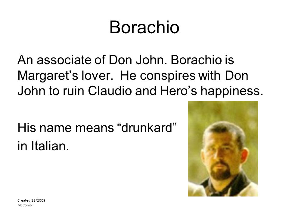 """Borachio An associate of Don John. Borachio is Margaret's lover. He conspires with Don John to ruin Claudio and Hero's happiness. His name means """"drun"""