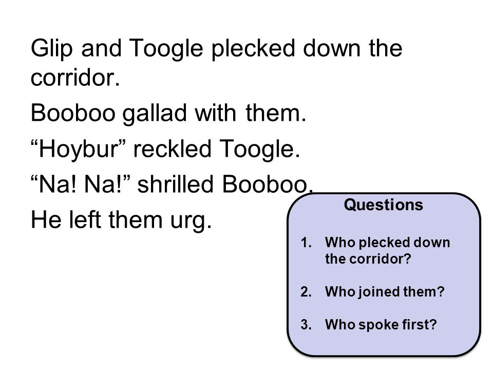 """Glip and Toogle plecked down the corridor. Booboo gallad with them. """"Hoybur"""" reckled Toogle. """"Na! Na!"""" shrilled Booboo. He left them urg. Questions 1."""