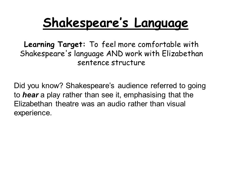 Learning Target: To feel more comfortable with Shakespeare's language AND work with Elizabethan sentence structure Shakespeare's Language Did you know