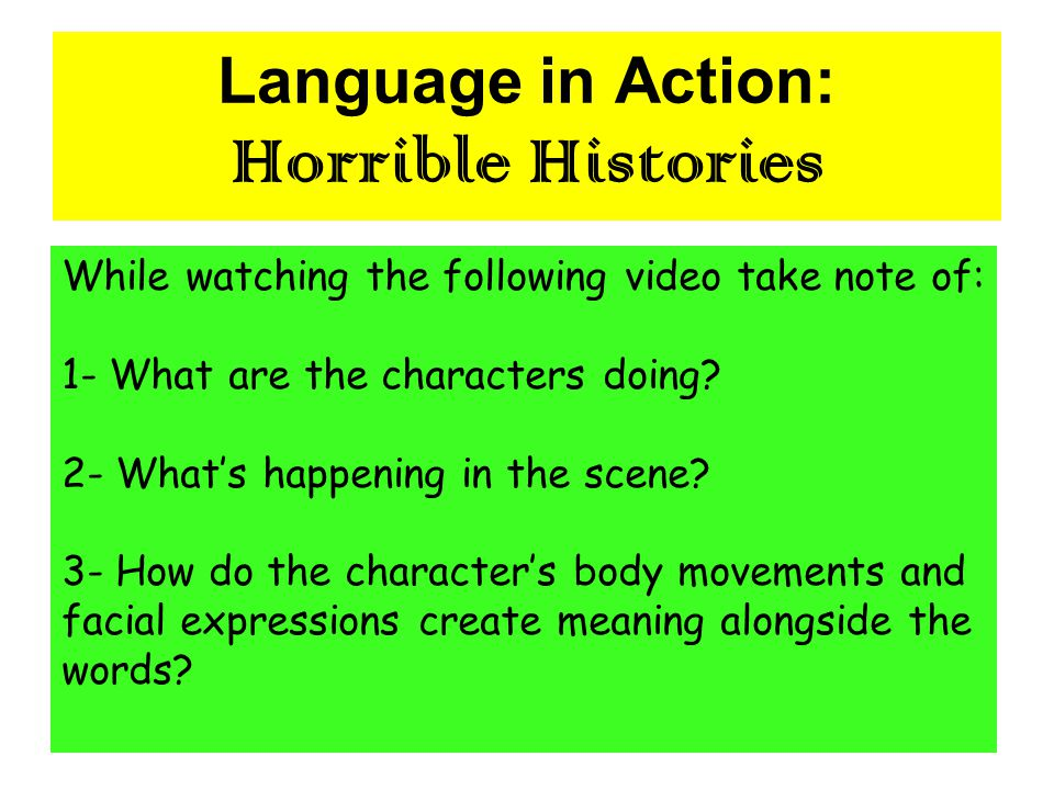 Language in Action: Horrible Histories While watching the following video take note of: 1- What are the characters doing? 2- What's happening in the s