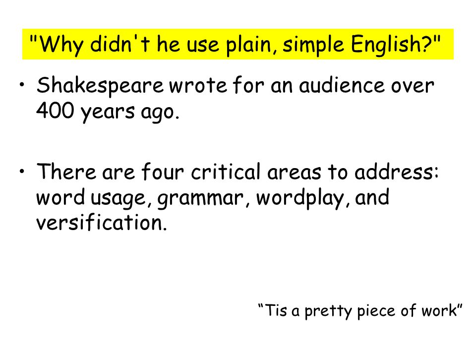 Shakespeare wrote for an audience over 400 years ago. There are four critical areas to address: word usage, grammar, wordplay, and versification.