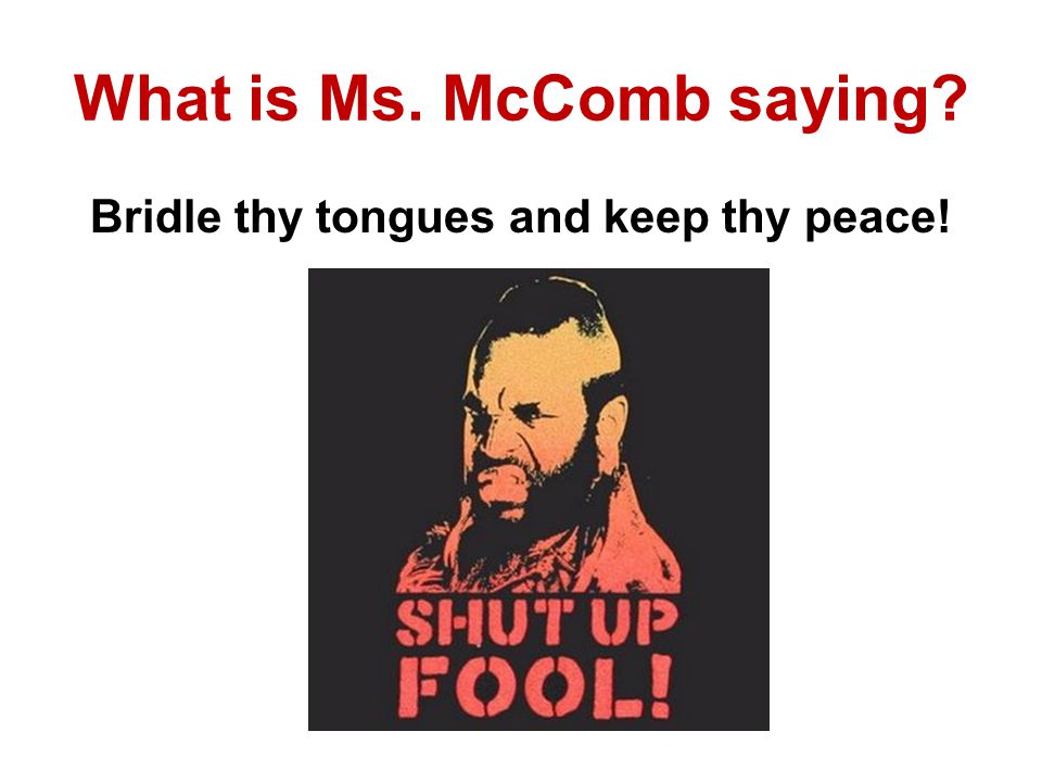 What is Ms. McComb saying? Bridle thy tongues and keep thy peace!