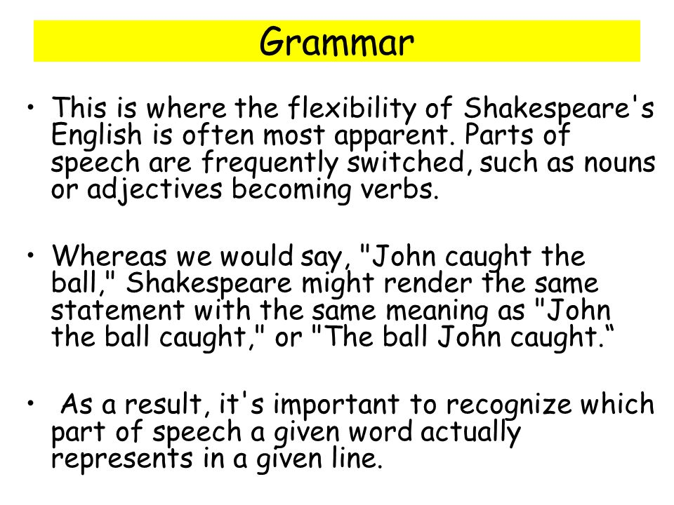 Grammar This is where the flexibility of Shakespeare's English is often most apparent. Parts of speech are frequently switched, such as nouns or adjec