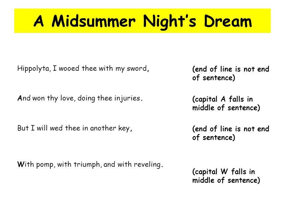 A Midsummer Night's Dream Hippolyta, I wooed thee with my sword, (end of line is not end of sentence) And won thy love, doing thee injuries. (capital