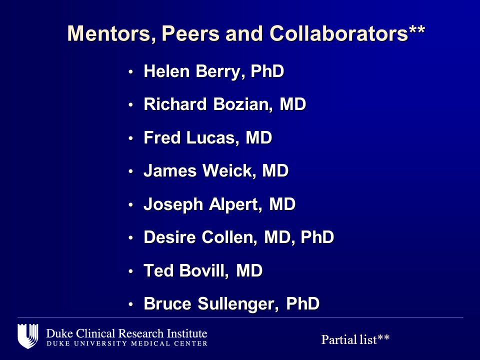 Mentors, Peers and Collaborators** Mentors, Peers and Collaborators** Helen Berry, PhD Helen Berry, PhD Richard Bozian, MD Richard Bozian, MD Fred Lucas, MD Fred Lucas, MD James Weick, MD James Weick, MD Joseph Alpert, MD Joseph Alpert, MD Desire Collen, MD, PhD Desire Collen, MD, PhD Ted Bovill, MD Ted Bovill, MD Bruce Sullenger, PhD Bruce Sullenger, PhD Partial list**