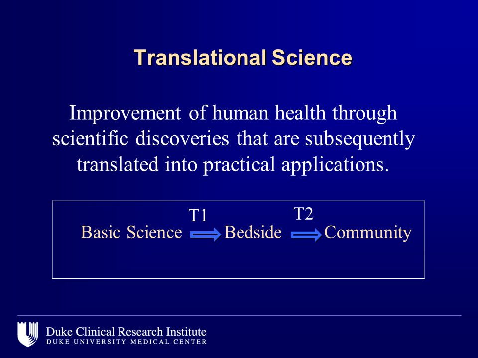 Translational Science Improvement of human health through scientific discoveries that are subsequently translated into practical applications.