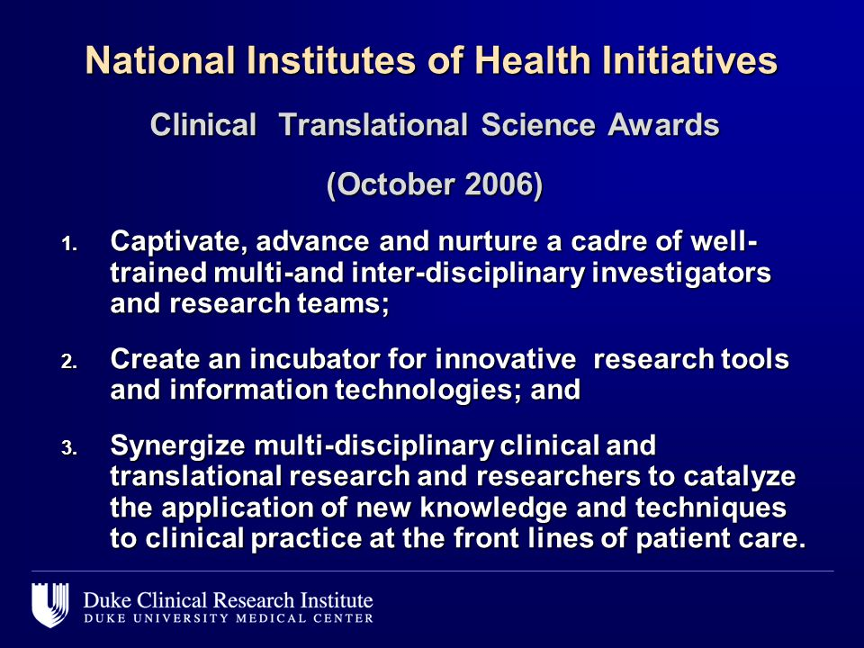 National Institutes of Health Initiatives Clinical Translational Science Awards (October 2006) 1. Captivate, advance and nurture a cadre of well- trai