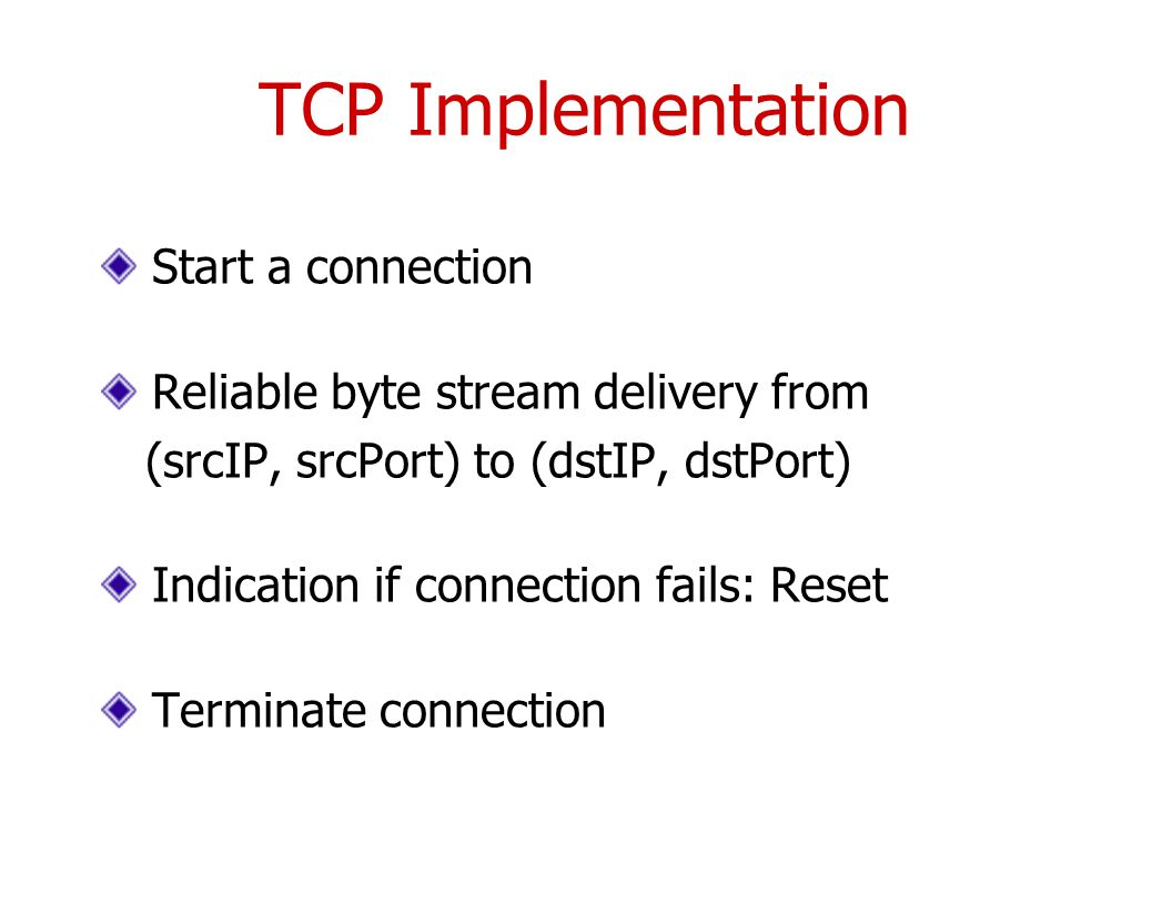 TCP Implementation Start a connection Reliable byte stream delivery from (srcIP, srcPort) to (dstIP, dstPort) Indication if connection fails: Reset Terminate connection