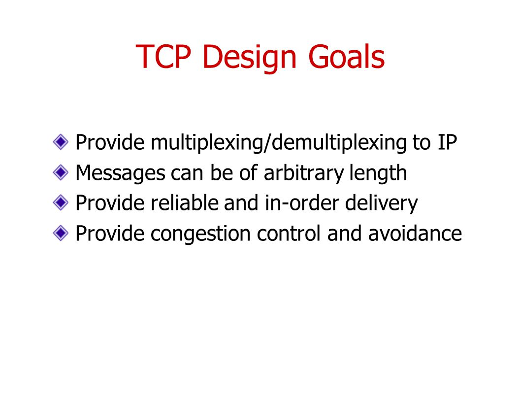 TCP Design Goals Provide multiplexing/demultiplexing to IP Messages can be of arbitrary length Provide reliable and in-order delivery Provide congestion control and avoidance