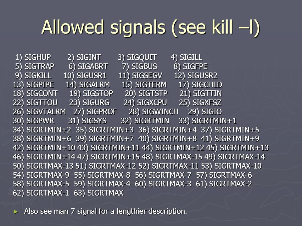 Allowed signals (see kill –l) 1) SIGHUP 2) SIGINT 3) SIGQUIT 4) SIGILL 1) SIGHUP 2) SIGINT 3) SIGQUIT 4) SIGILL 5) SIGTRAP 6) SIGABRT 7) SIGBUS 8) SIGFPE 5) SIGTRAP 6) SIGABRT 7) SIGBUS 8) SIGFPE 9) SIGKILL 10) SIGUSR1 11) SIGSEGV 12) SIGUSR2 9) SIGKILL 10) SIGUSR1 11) SIGSEGV 12) SIGUSR2 13) SIGPIPE 14) SIGALRM 15) SIGTERM 17) SIGCHLD 18) SIGCONT 19) SIGSTOP 20) SIGTSTP 21) SIGTTIN 22) SIGTTOU 23) SIGURG 24) SIGXCPU 25) SIGXFSZ 26) SIGVTALRM 27) SIGPROF 28) SIGWINCH 29) SIGIO 30) SIGPWR 31) SIGSYS 32) SIGRTMIN 33) SIGRTMIN+1 34) SIGRTMIN+2 35) SIGRTMIN+3 36) SIGRTMIN+4 37) SIGRTMIN+5 38) SIGRTMIN+6 39) SIGRTMIN+7 40) SIGRTMIN+8 41) SIGRTMIN+9 42) SIGRTMIN+10 43) SIGRTMIN+11 44) SIGRTMIN+12 45) SIGRTMIN+13 46) SIGRTMIN+14 47) SIGRTMIN+15 48) SIGRTMAX-15 49) SIGRTMAX-14 50) SIGRTMAX-13 51) SIGRTMAX-12 52) SIGRTMAX-11 53) SIGRTMAX-10 54) SIGRTMAX-9 55) SIGRTMAX-8 56) SIGRTMAX-7 57) SIGRTMAX-6 58) SIGRTMAX-5 59) SIGRTMAX-4 60) SIGRTMAX-3 61) SIGRTMAX-2 62) SIGRTMAX-1 63) SIGRTMAX ► Also see man 7 signal for a lengthier description.