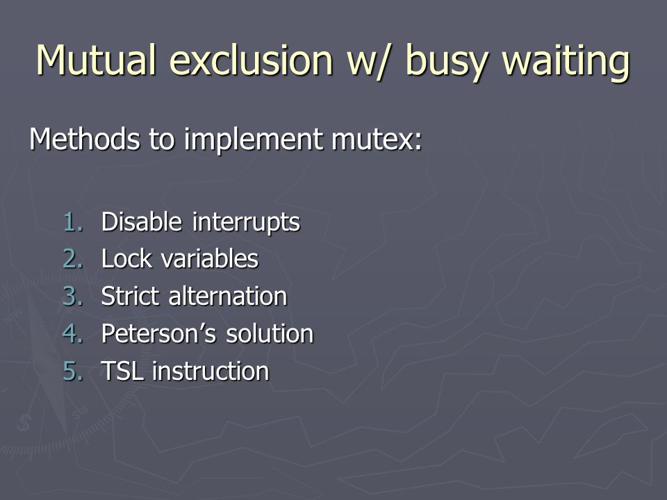 Mutual exclusion w/ busy waiting Methods to implement mutex: 1.Disable interrupts 2.Lock variables 3.Strict alternation 4.Peterson's solution 5.TSL instruction