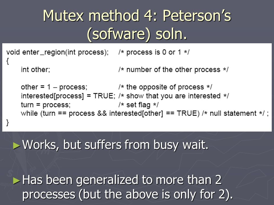Mutex method 4: Peterson's (sofware) soln. ► Works, but suffers from busy wait.