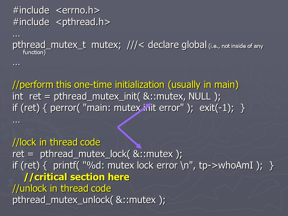 #include #include … pthread_mutex_t mutex; ///< declare global (i.e., not inside of any function) … //perform this one-time initialization (usually in main) int ret = pthread_mutex_init( &::mutex, NULL ); if (ret) { perror( main: mutex init error ); exit(-1); } … //lock in thread code ret = pthread_mutex_lock( &::mutex ); if (ret) { printf( %d: mutex lock error \n , tp->whoAmI ); } //critical section here //critical section here //unlock in thread code pthread_mutex_unlock( &::mutex );