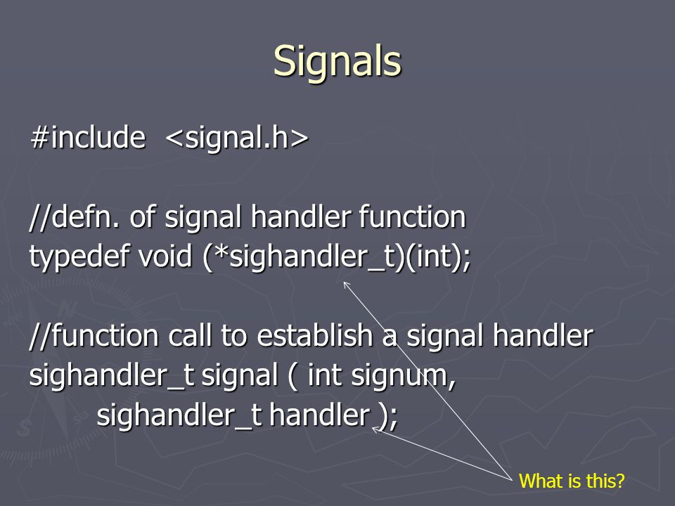 Signals #include #include //defn. of signal handler function typedef void (*sighandler_t)(int); //function call to establish a signal handler sighandl