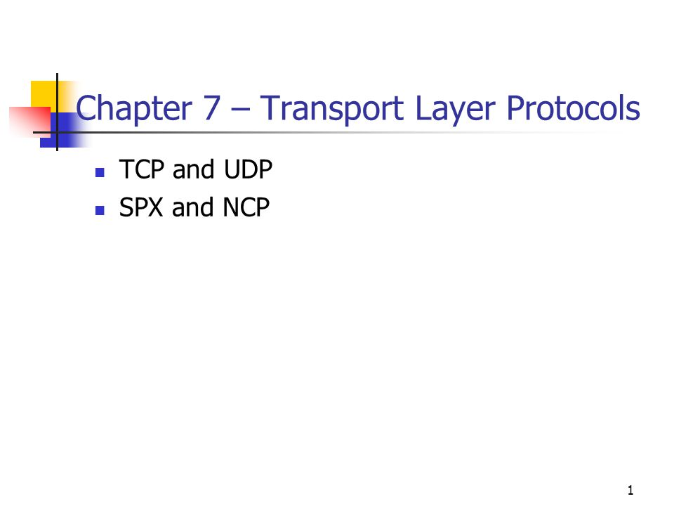 1 Chapter 7 – Transport Layer Protocols TCP and UDP SPX and NCP