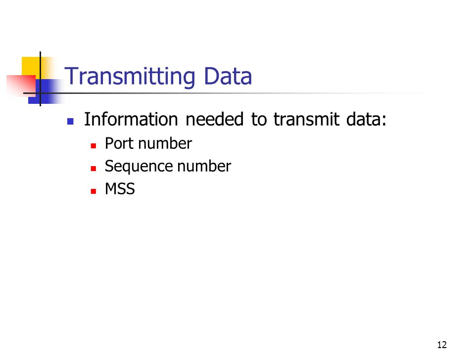 12 Transmitting Data Information needed to transmit data: Port number Sequence number MSS