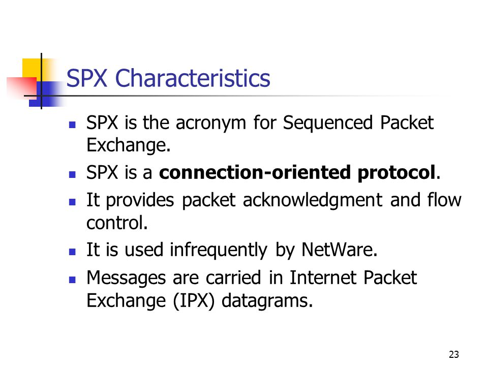 23 SPX Characteristics SPX is the acronym for Sequenced Packet Exchange. SPX is a connection-oriented protocol. It provides packet acknowledgment and