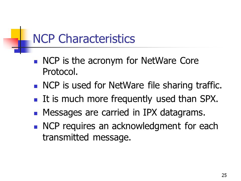 25 NCP Characteristics NCP is the acronym for NetWare Core Protocol. NCP is used for NetWare file sharing traffic. It is much more frequently used tha
