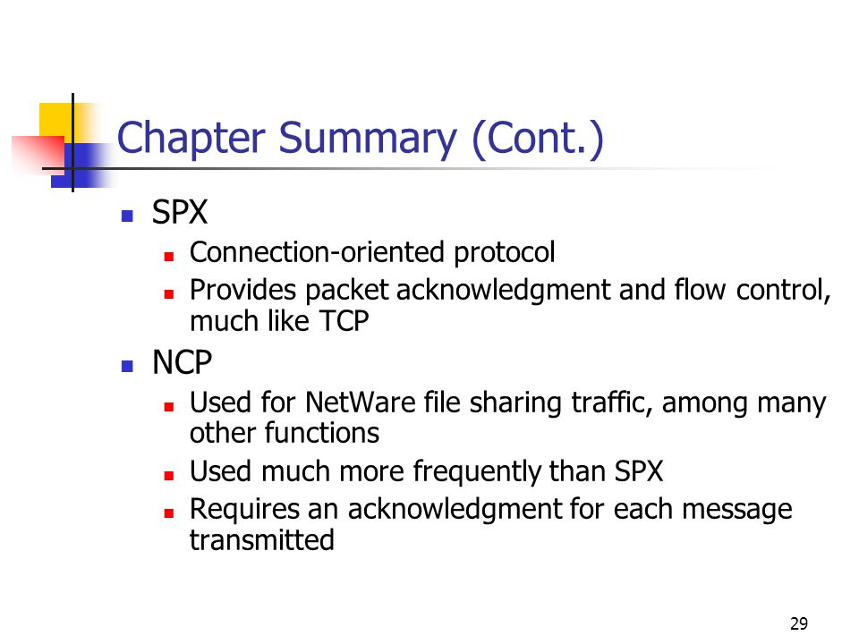 29 Chapter Summary (Cont.) SPX Connection-oriented protocol Provides packet acknowledgment and flow control, much like TCP NCP Used for NetWare file s