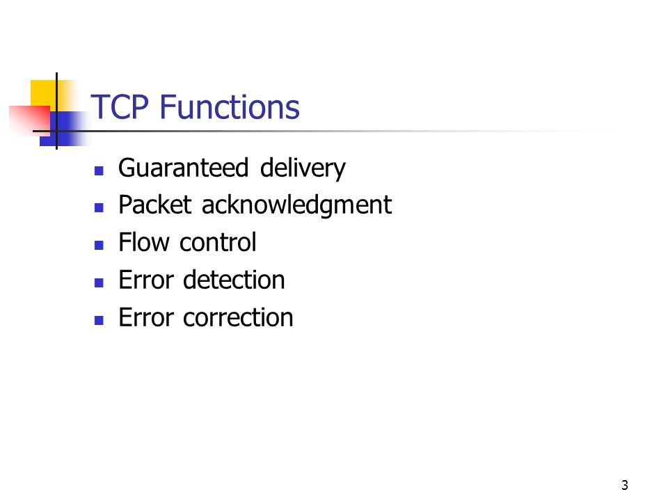 3 TCP Functions Guaranteed delivery Packet acknowledgment Flow control Error detection Error correction