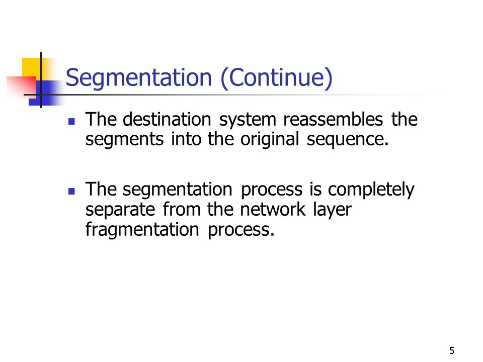5 Segmentation (Continue) The destination system reassembles the segments into the original sequence. The segmentation process is completely separate