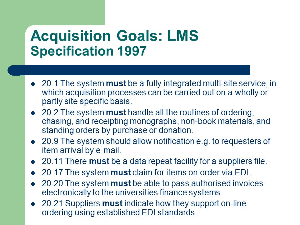 Acquisition Goals: LMS Specification 1997 20.1 The system must be a fully integrated multi-site service, in which acquisition processes can be carried out on a wholly or partly site specific basis.