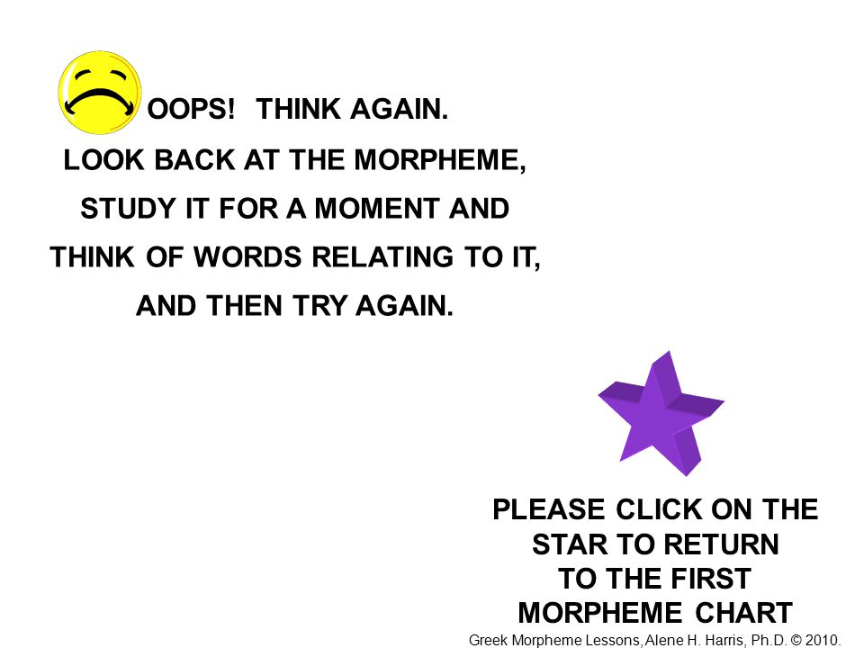 LOOK BACK AT THE MORPHEME, STUDY IT FOR A MOMENT AND THINK OF WORDS RELATING TO IT, AND THEN TRY AGAIN.