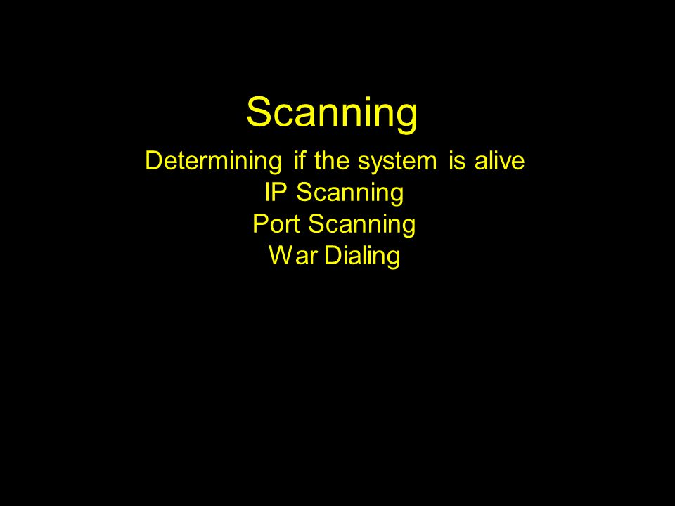 Scanning Determining if the system is alive IP Scanning Port Scanning War Dialing