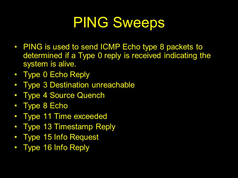 PING Sweeps PING is used to send ICMP Echo type 8 packets to determined if a Type 0 reply is received indicating the system is alive.