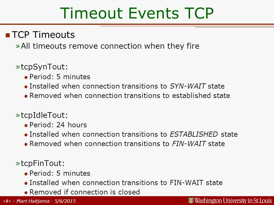 15 - Mart Haitjema - 5/6/2015 Timeout Events TCP TCP Timeouts »All timeouts remove connection when they fire »tcpSynTout: Period: 5 minutes Installed when connection transitions to SYN-WAIT state Removed when connection transitions to established state »tcpIdleTout: Period: 24 hours Installed when connection transitions to ESTABLISHED state Removed when connection transitions to FIN-WAIT state »tcpFinTout: Period: 5 minutes Installed when connection transitions to FIN-WAIT state Removed if connection is closed