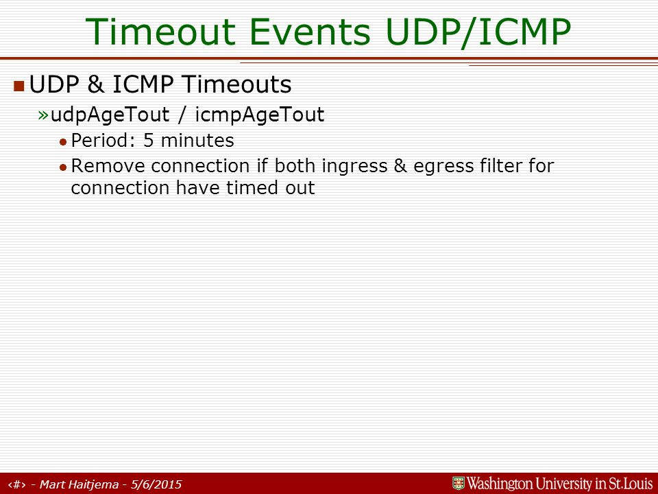 16 - Mart Haitjema - 5/6/2015 Timeout Events UDP/ICMP UDP & ICMP Timeouts »udpAgeTout / icmpAgeTout Period: 5 minutes Remove connection if both ingress & egress filter for connection have timed out
