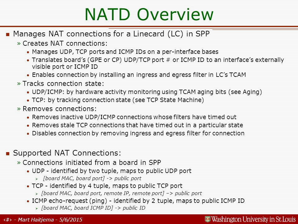 2 - Mart Haitjema - 5/6/2015 NATD Overview Manages NAT connections for a Linecard (LC) in SPP »Creates NAT connections: Manages UDP, TCP ports and ICMP IDs on a per-interface bases Translates board's (GPE or CP) UDP/TCP port # or ICMP ID to an interface's externally visible port or ICMP ID Enables connection by installing an ingress and egress filter in LC's TCAM »Tracks connection state: UDP/ICMP: by hardware activity monitoring using TCAM aging bits (see Aging) TCP: by tracking connection state (see TCP State Machine) »Removes connections: Removes inactive UDP/ICMP connections whose filters have timed out Removes stale TCP connections that have timed out in a particular state Disables connection by removing ingress and egress filter for connection Supported NAT Connections: »Connections initiated from a board in SPP UDP - identified by two tuple, maps to public UDP port Ø [board MAC, board port] -> public port TCP - identified by 4 tuple, maps to public TCP port Ø [board MAC, board port, remote IP, remote port] –> public port ICMP echo-request (ping) - identified by 2 tuple, maps to public ICMP ID Ø [board MAC, board ICMP ID] -> public ID