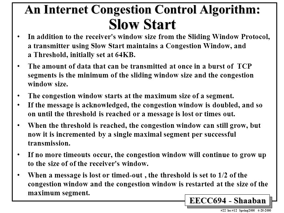 EECC694 - Shaaban #22 lec #12 Spring2000 4-20-2000 An Internet Congestion Control Algorithm: Slow Start In addition to the receiver s window size from the Sliding Window Protocol, a transmitter using Slow Start maintains a Congestion Window, and a Threshold, initially set at 64KB.
