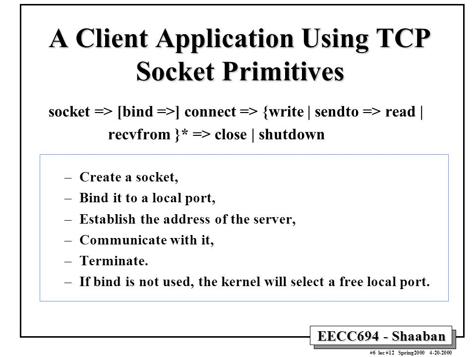 EECC694 - Shaaban #6 lec #12 Spring2000 4-20-2000 A Client Application Using TCP Socket Primitives socket => [bind =>] connect => {write | sendto => read | recvfrom }* => close | shutdown –Create a socket, –Bind it to a local port, –Establish the address of the server, –Communicate with it, –Terminate.