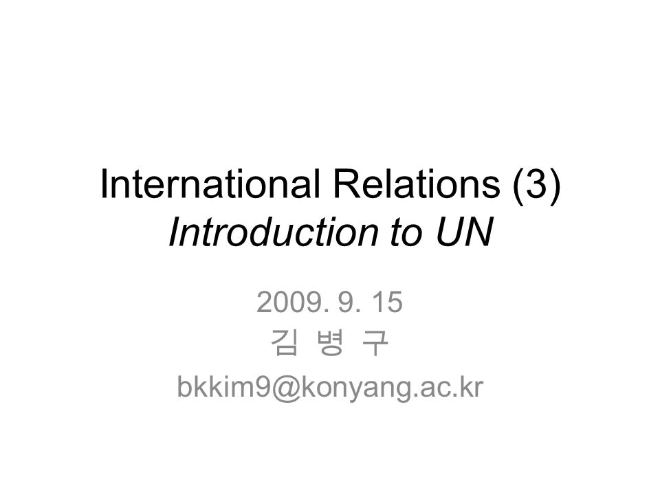 International Relations (3) Introduction to UN 2009. 9. 15 김 병 구 bkkim9@konyang.ac.kr