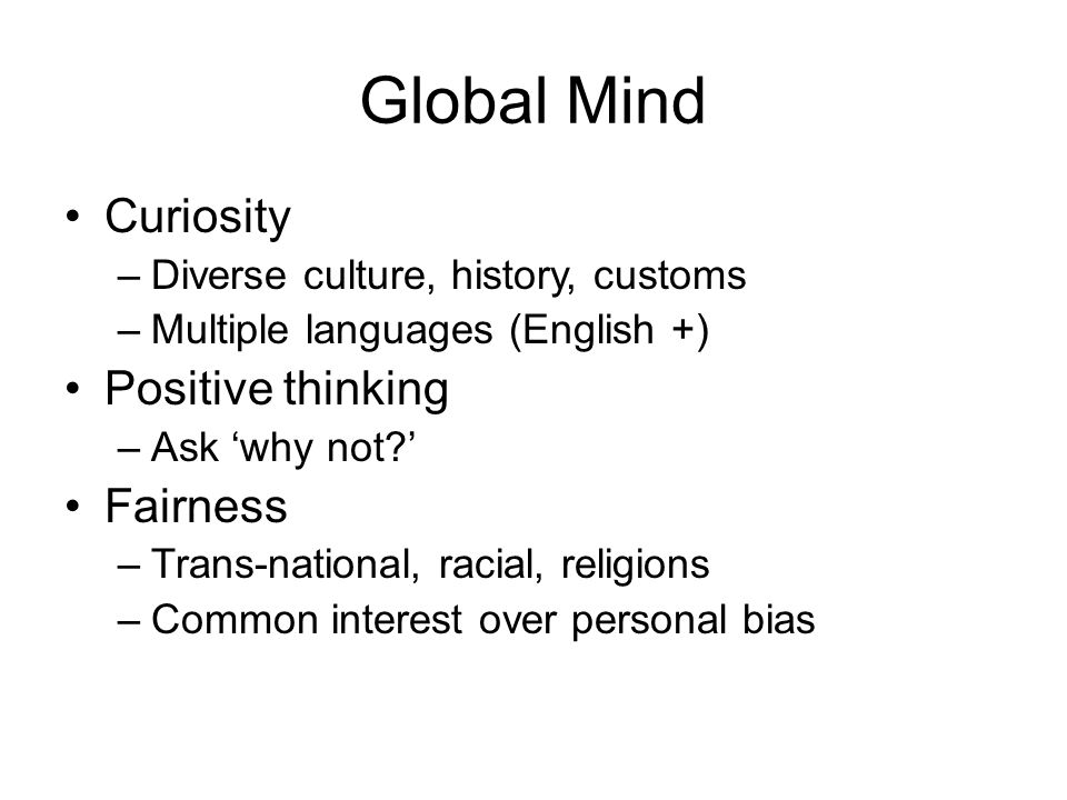Global Mind Curiosity –Diverse culture, history, customs –Multiple languages (English +) Positive thinking –Ask 'why not ' Fairness –Trans-national, racial, religions –Common interest over personal bias