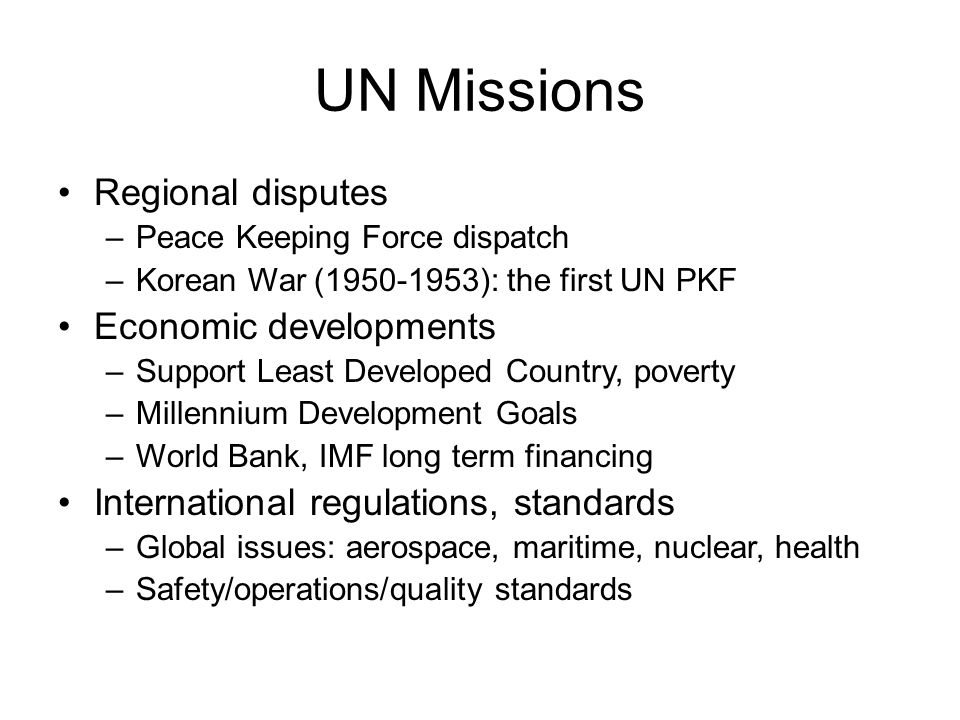 UN Missions Regional disputes –Peace Keeping Force dispatch –Korean War (1950-1953): the first UN PKF Economic developments –Support Least Developed Country, poverty –Millennium Development Goals –World Bank, IMF long term financing International regulations, standards –Global issues: aerospace, maritime, nuclear, health –Safety/operations/quality standards