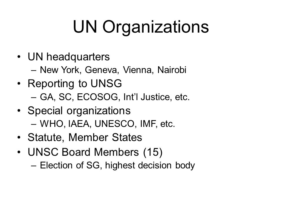 UN Organizations UN headquarters –New York, Geneva, Vienna, Nairobi Reporting to UNSG –GA, SC, ECOSOG, Int'l Justice, etc.