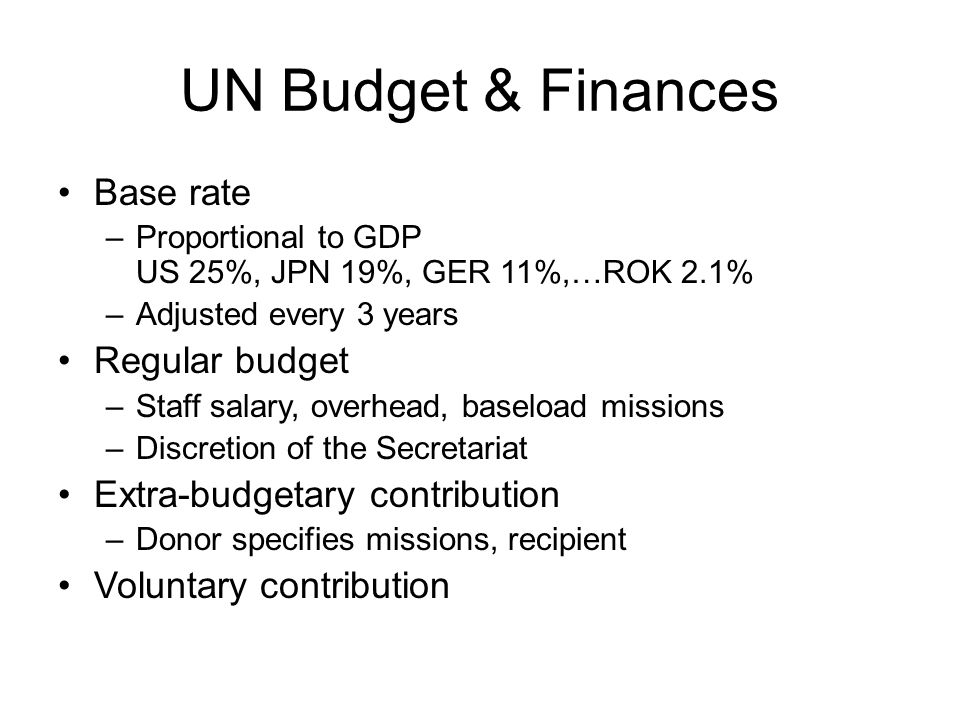 UN Budget & Finances Base rate –Proportional to GDP US 25%, JPN 19%, GER 11%,…ROK 2.1% –Adjusted every 3 years Regular budget –Staff salary, overhead, baseload missions –Discretion of the Secretariat Extra-budgetary contribution –Donor specifies missions, recipient Voluntary contribution