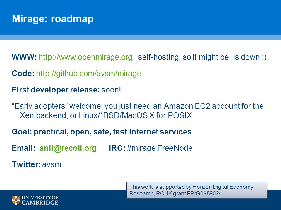 Mirage: roadmap WWW: http://www.openmirage.org self-hosting, so it might be is down :)http://www.openmirage.org Code: http://github.com/avsm/miragehttp://github.com/avsm/mirage First developer release: soon.