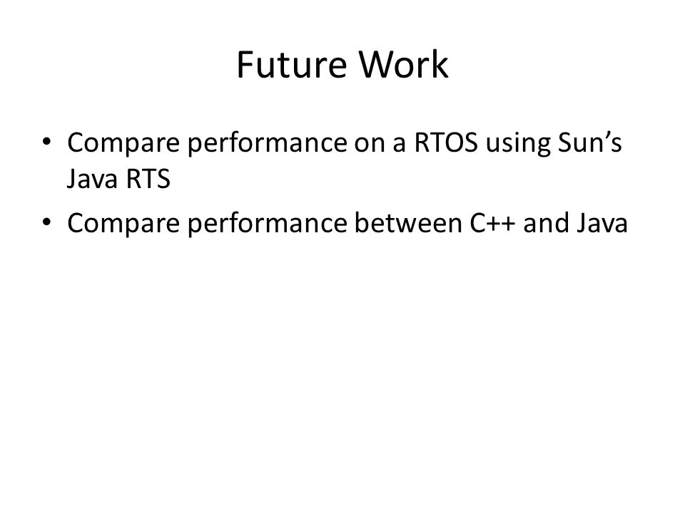 Future Work Compare performance on a RTOS using Sun's Java RTS Compare performance between C++ and Java