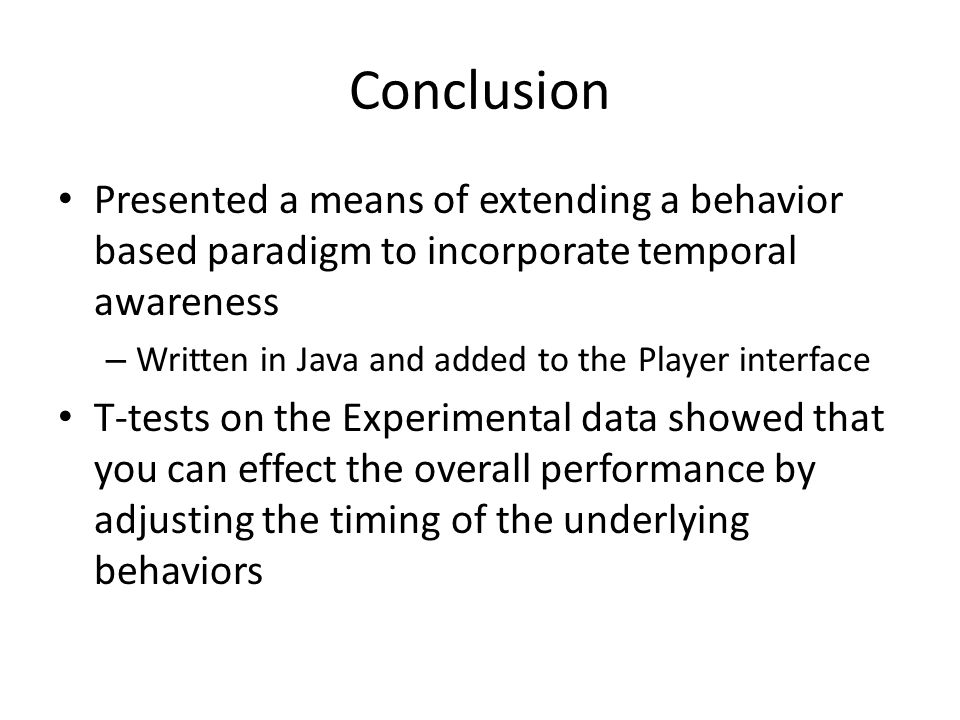 Conclusion Presented a means of extending a behavior based paradigm to incorporate temporal awareness – Written in Java and added to the Player interf