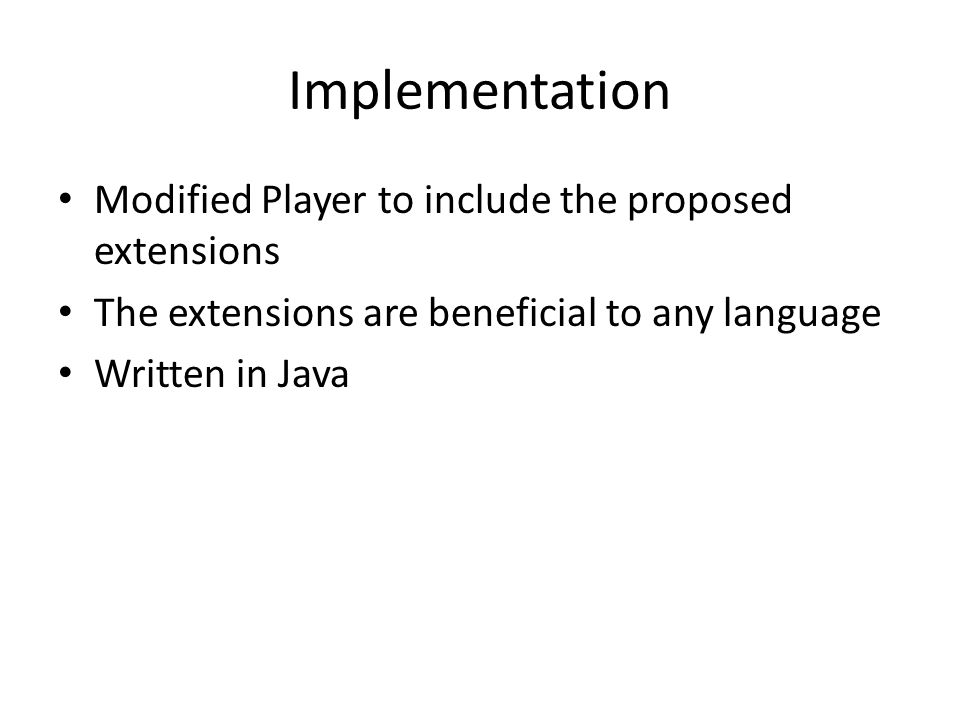 Implementation Modified Player to include the proposed extensions The extensions are beneficial to any language Written in Java