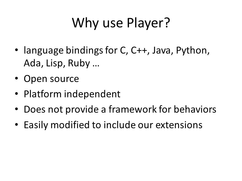 Why use Player? language bindings for C, C++, Java, Python, Ada, Lisp, Ruby … Open source Platform independent Does not provide a framework for behavi